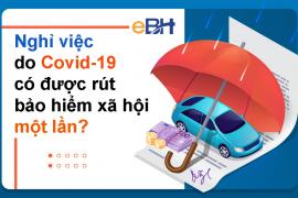 Nghỉ việc do Covid-19 có được rút Bảo hiểm xã hội một lần ?